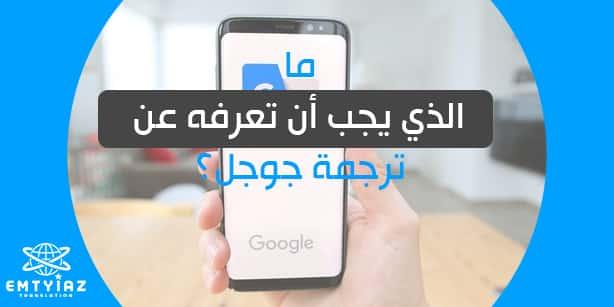 ما الذي يجب أن تعرفه عن ترجمة جوجل ؟