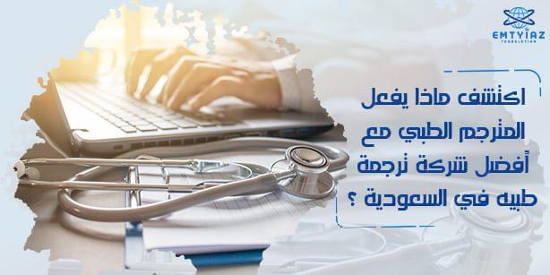 ما يفعله المترجم الطبي مع أفضل شركة ترجمة طبيه في السعودية؟