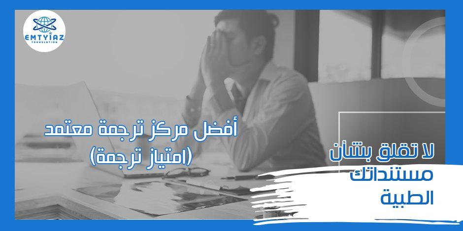 لا تقلق بشأن مستنداتك الطبية مع أفضل مركز ترجمة معتمد