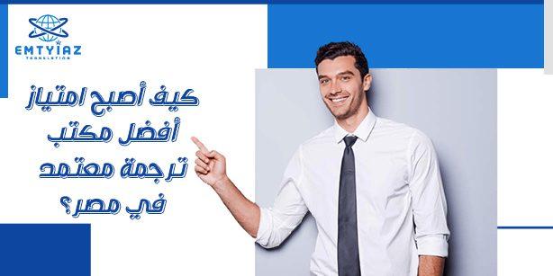 كيف أصبح مكتب امتياز أفضل مكتب ترجمة معتمد في مصر؟