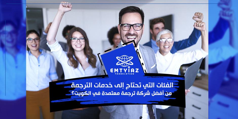 الفئات التي تحتاج إلى خدمات الترجمة من أفضل شركة ترجمة معتمدة في الكويت؟